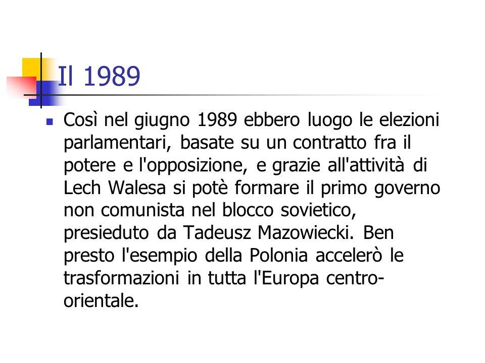 Il 1989 Così nel giugno 1989 ebbero luogo le elezioni parlamentari, basate su un contratto fra il potere e l opposizione, e grazie all attività di Lech Walesa si potè formare il primo governo non comunista nel blocco sovietico, presieduto da Tadeusz Mazowiecki.