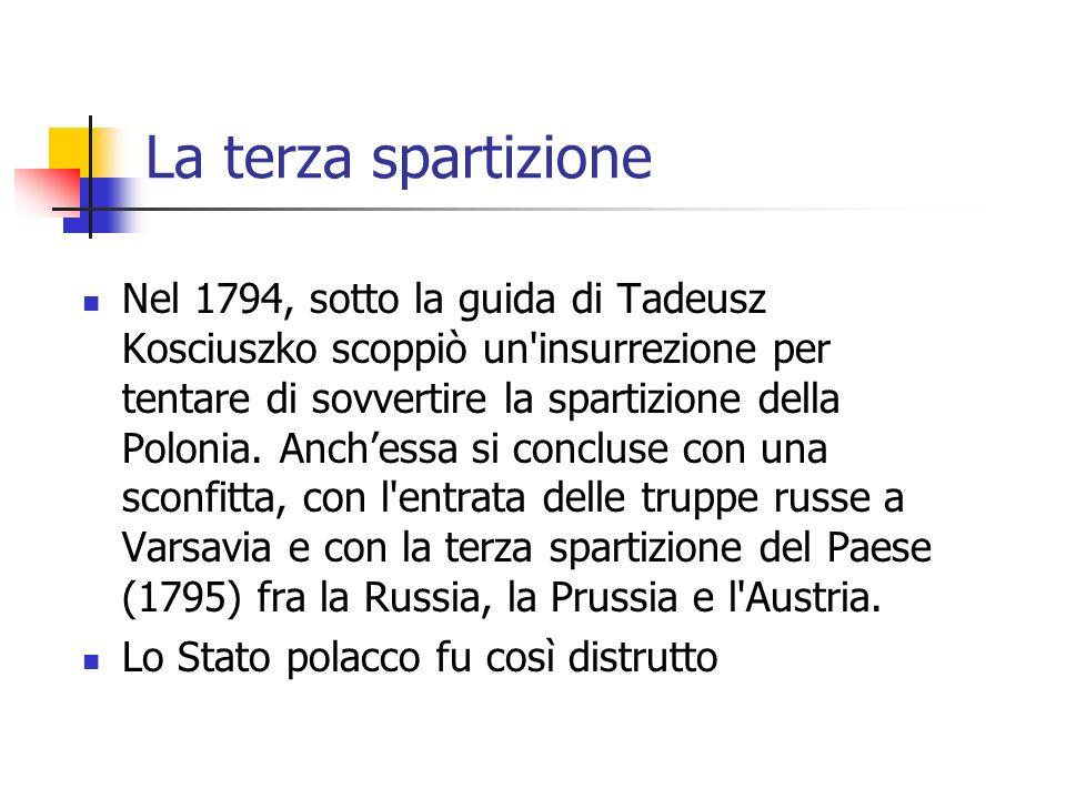 La terza spartizione Nel 1794, sotto la guida di Tadeusz Kosciuszko scoppiò un insurrezione per tentare di sovvertire la spartizione della Polonia.