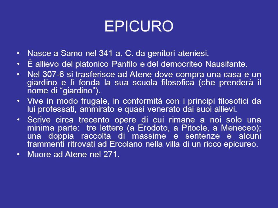 EPICURO Nasce a Samo nel 341 a. C. da genitori ateniesi. È allievo del platonico Panfilo e del democriteo Nausifante. Nel 307-6 si trasferisce ad Aten