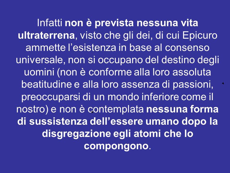 Infatti non è prevista nessuna vita ultraterrena, visto che gli dei, di cui Epicuro ammette lesistenza in base al consenso universale, non si occupano