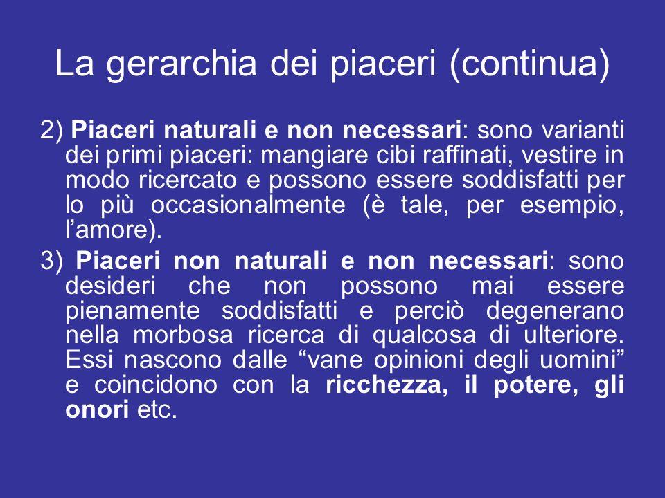 La gerarchia dei piaceri (continua) 2) Piaceri naturali e non necessari: sono varianti dei primi piaceri: mangiare cibi raffinati, vestire in modo ric