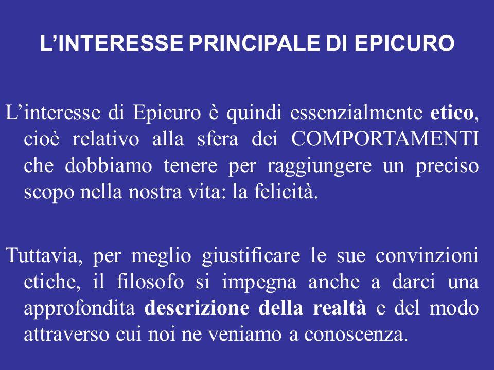 LINTERESSE PRINCIPALE DI EPICURO Linteresse di Epicuro è quindi essenzialmente etico, cioè relativo alla sfera dei COMPORTAMENTI che dobbiamo tenere p