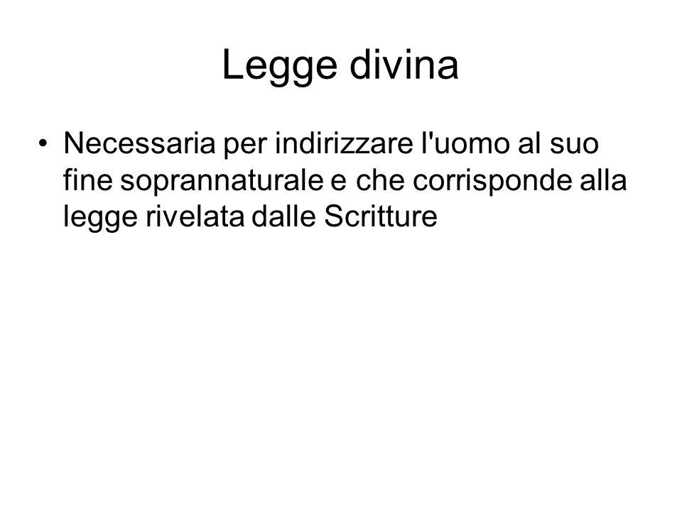 Legge divina Necessaria per indirizzare l'uomo al suo fine soprannaturale e che corrisponde alla legge rivelata dalle Scritture