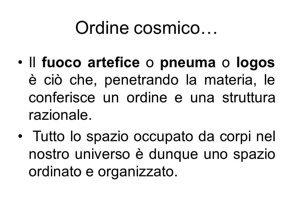 Ordine cosmico… Il fuoco artefice o pneuma o logos è ciò che, penetrando la materia, le conferisce un ordine e una struttura razionale. Tutto lo spazi