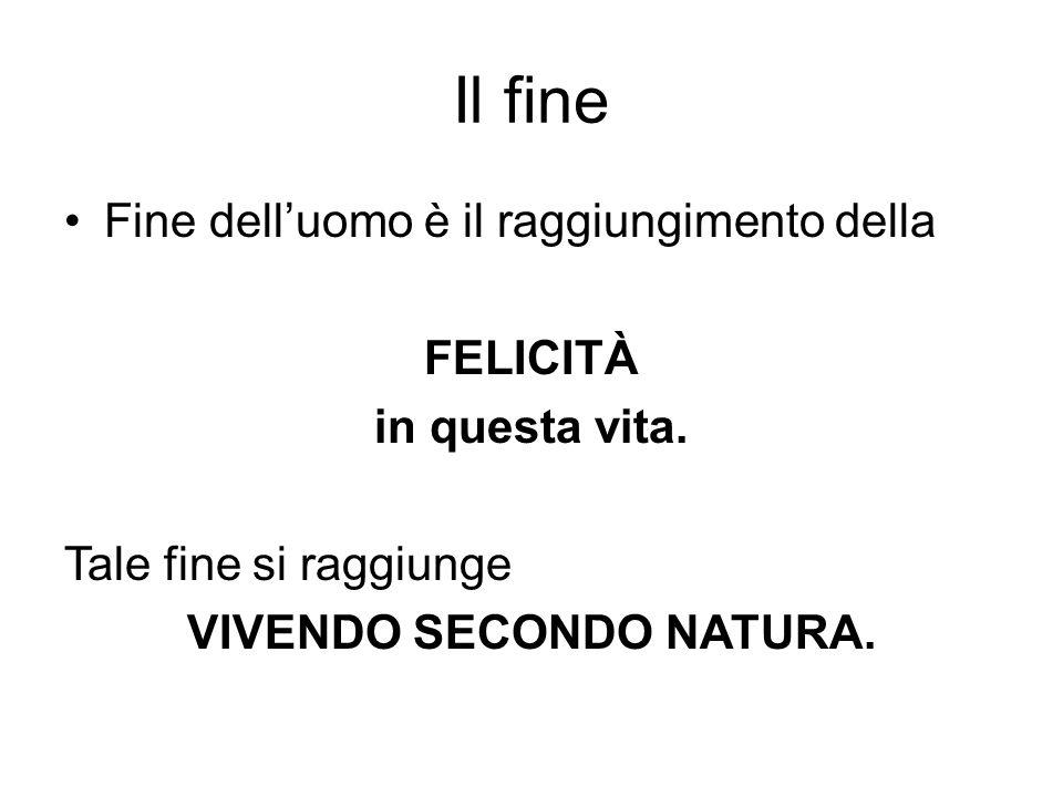 Il fine Fine delluomo è il raggiungimento della FELICITÀ in questa vita. Tale fine si raggiunge VIVENDO SECONDO NATURA.
