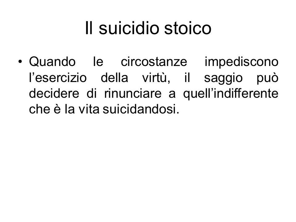 Il suicidio stoico Quando le circostanze impediscono lesercizio della virtù, il saggio può decidere di rinunciare a quellindifferente che è la vita su