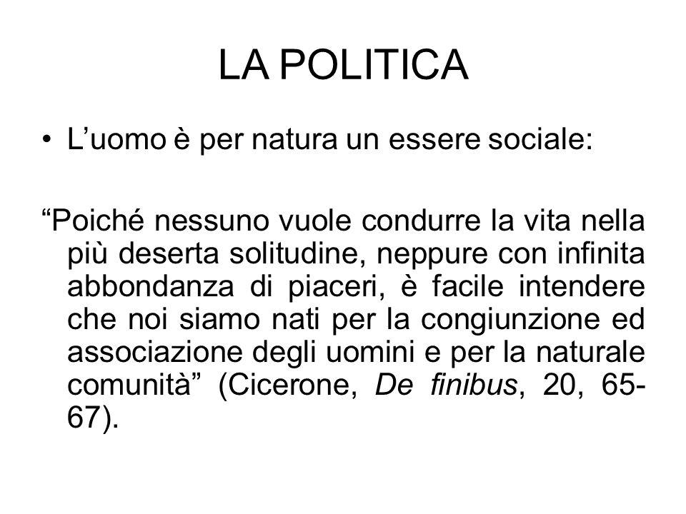 LA POLITICA Luomo è per natura un essere sociale: Poiché nessuno vuole condurre la vita nella più deserta solitudine, neppure con infinita abbondanza