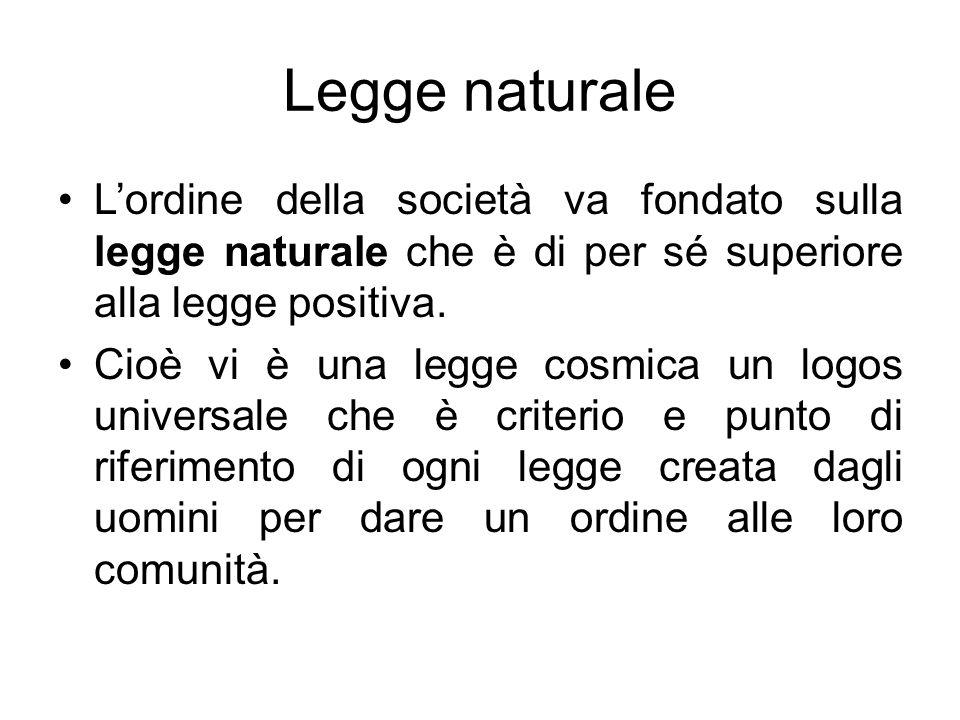 Legge naturale Lordine della società va fondato sulla legge naturale che è di per sé superiore alla legge positiva. Cioè vi è una legge cosmica un log