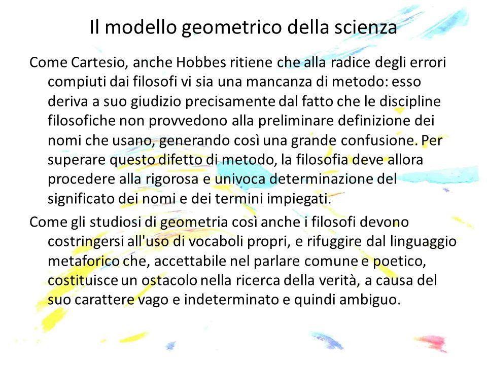 Il modello geometrico della scienza Come Cartesio, anche Hobbes ritiene che alla radice degli errori compiuti dai filosofi vi sia una mancanza di meto
