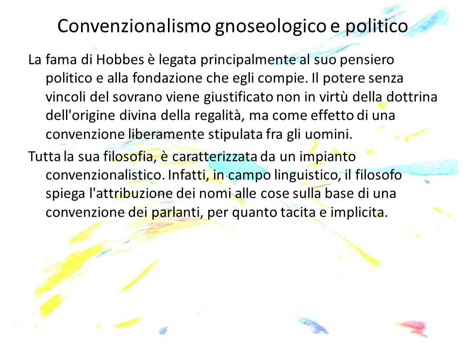 Convenzionalismo gnoseologico e politico La fama di Hobbes è legata principalmente al suo pensiero politico e alla fondazione che egli compie. Il pote