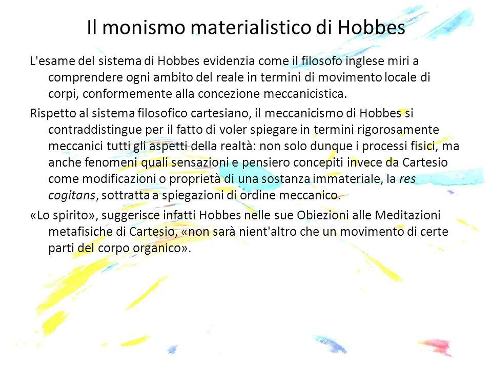 Il monismo materialistico di Hobbes L'esame del sistema di Hobbes evidenzia come il filosofo inglese miri a comprendere ogni ambito del reale in termi