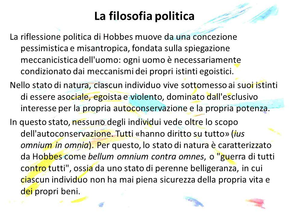 La filosofia politica La riflessione politica di Hobbes muove da una concezione pessimistica e misantropica, fondata sulla spiegazione meccanicistica