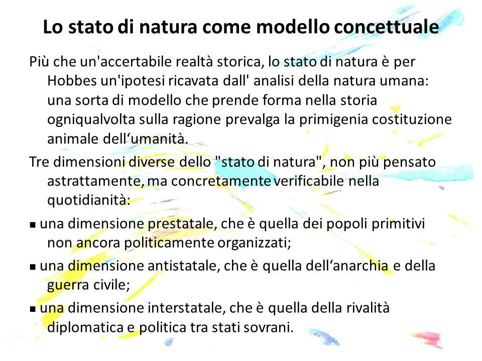 Lo stato di natura come modello concettuale Più che un'accertabile realtà storica, lo stato di natura è per Hobbes un'ipotesi ricavata dall' analisi d