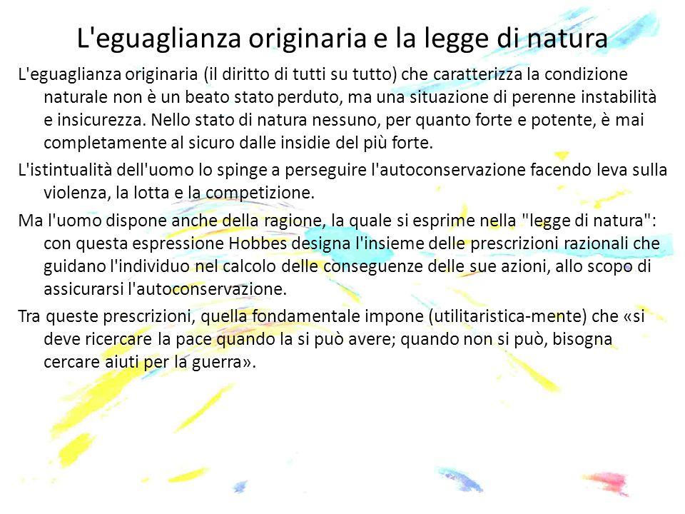 L'eguaglianza originaria e la legge di natura L'eguaglianza originaria (il diritto di tutti su tutto) che caratterizza la condizione naturale non è un