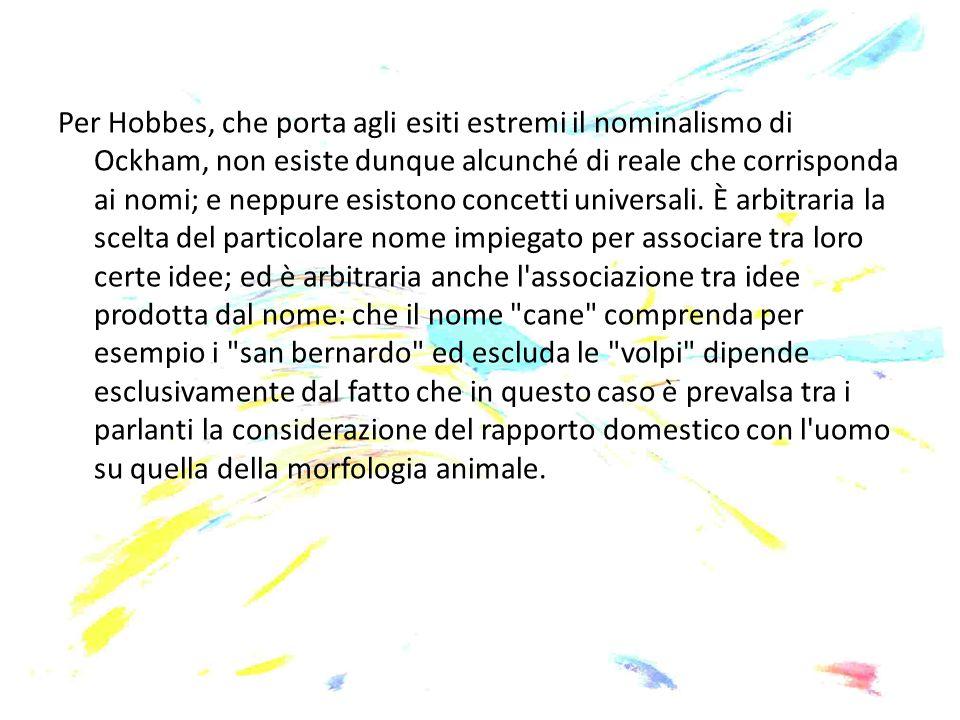 Per Hobbes, che porta agli esiti estremi il nominalismo di Ockham, non esiste dunque alcunché di reale che corrisponda ai nomi; e neppure esistono con