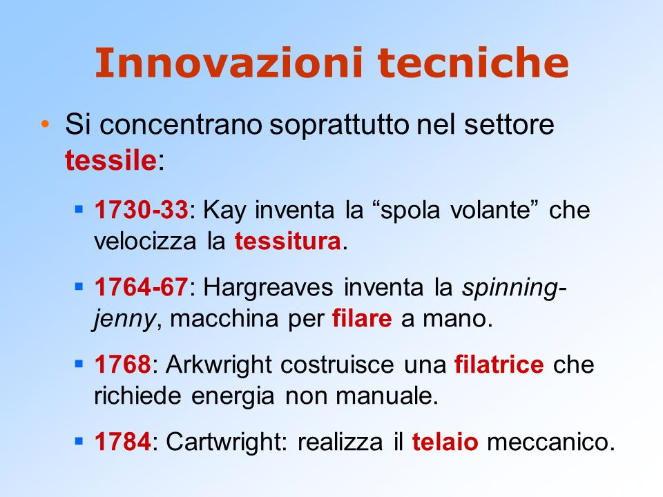 Innovazioni tecniche Si concentrano soprattutto nel settore tessile: 1730-33: Kay inventa la spola volante che velocizza la tessitura. 1764-67: Hargre