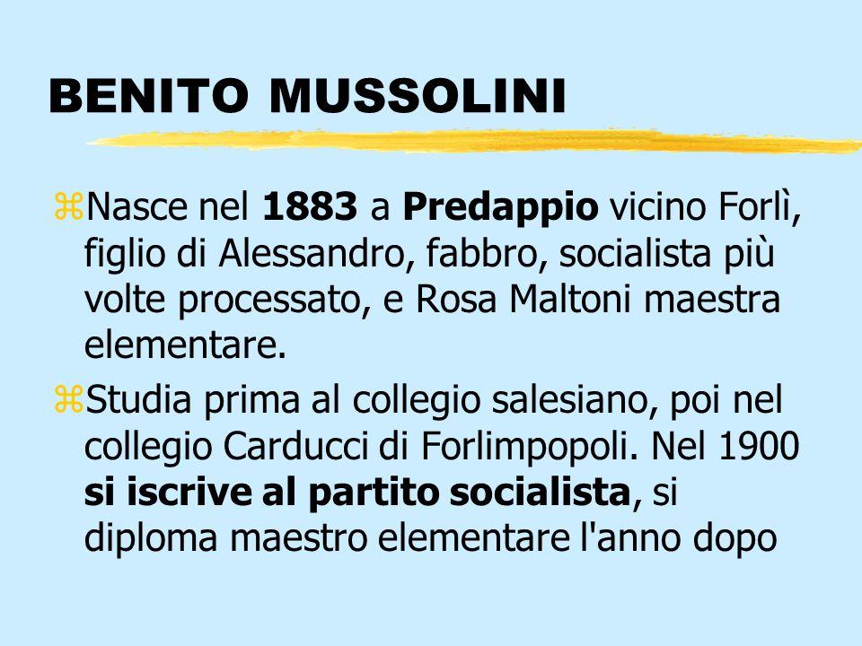 BENITO MUSSOLINI zNasce nel 1883 a Predappio vicino Forlì, figlio di Alessandro, fabbro, socialista più volte processato, e Rosa Maltoni maestra eleme