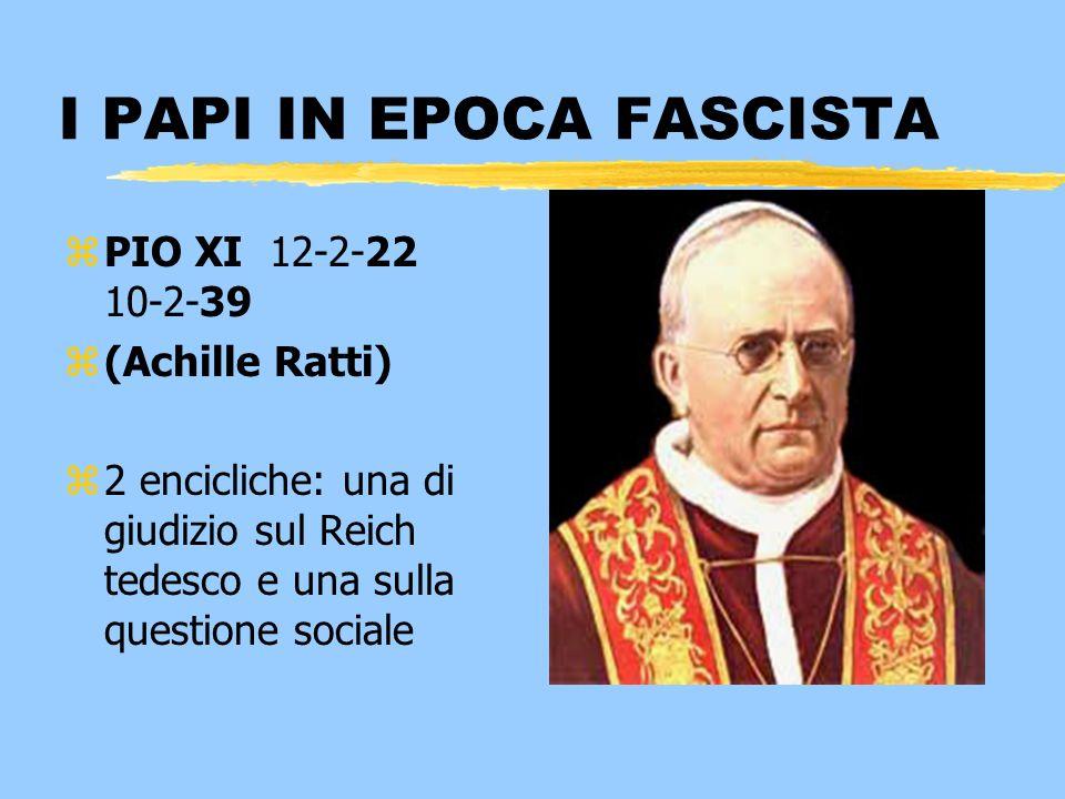 I PAPI IN EPOCA FASCISTA zPIO XI 12-2-22 10-2-39 z(Achille Ratti) z2 encicliche: una di giudizio sul Reich tedesco e una sulla questione sociale