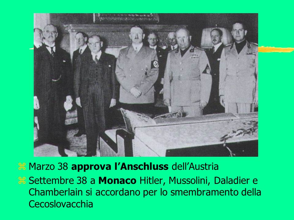 z Marzo 38 approva lAnschluss dellAustria z Settembre 38 a Monaco Hitler, Mussolini, Daladier e Chamberlain si accordano per lo smembramento della Cec