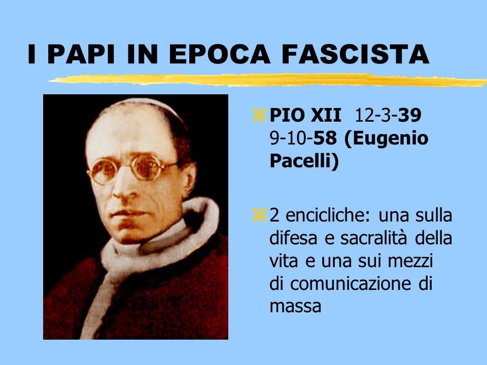 I PAPI IN EPOCA FASCISTA z PIO XII 12-3-39 9-10-58 (Eugenio Pacelli) z 2 encicliche: una sulla difesa e sacralità della vita e una sui mezzi di comuni