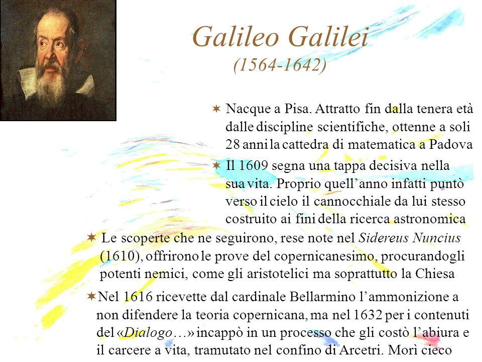 Galileo Galilei (1564-1642) Nacque a Pisa. Attratto fin dalla tenera età dalle discipline scientifiche, ottenne a soli 28 anni la cattedra di matemati