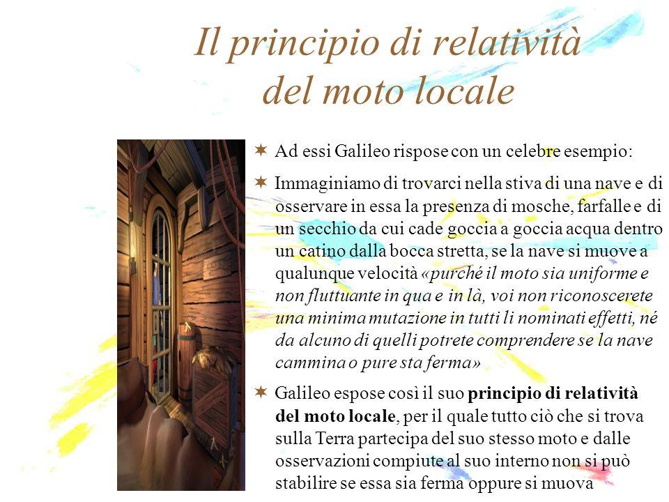 Il principio di relatività del moto locale Ad essi Galileo rispose con un celebre esempio: Immaginiamo di trovarci nella stiva di una nave e di osserv