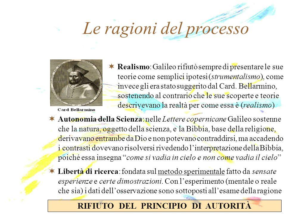 Le ragioni del processo Realismo: Galileo rifiutò sempre di presentare le sue teorie come semplici ipotesi (strumentalismo), come invece gli era stato