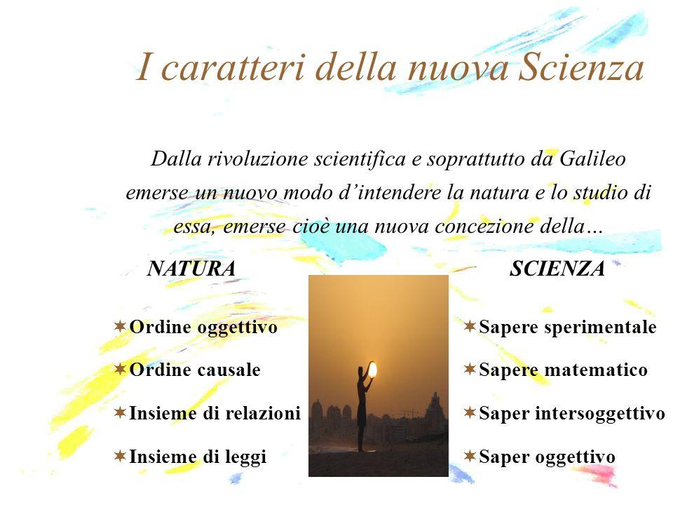 I caratteri della nuova Scienza Dalla rivoluzione scientifica e soprattutto da Galileo emerse un nuovo modo dintendere la natura e lo studio di essa,