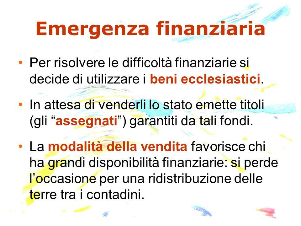Emergenza finanziaria Per risolvere le difficoltà finanziarie si decide di utilizzare i beni ecclesiastici. In attesa di venderli lo stato emette tito
