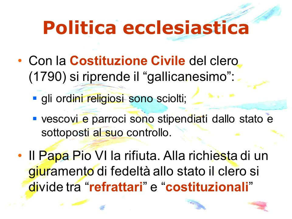Politica ecclesiastica Con la Costituzione Civile del clero (1790) si riprende il gallicanesimo: gli ordini religiosi sono sciolti; vescovi e parroci