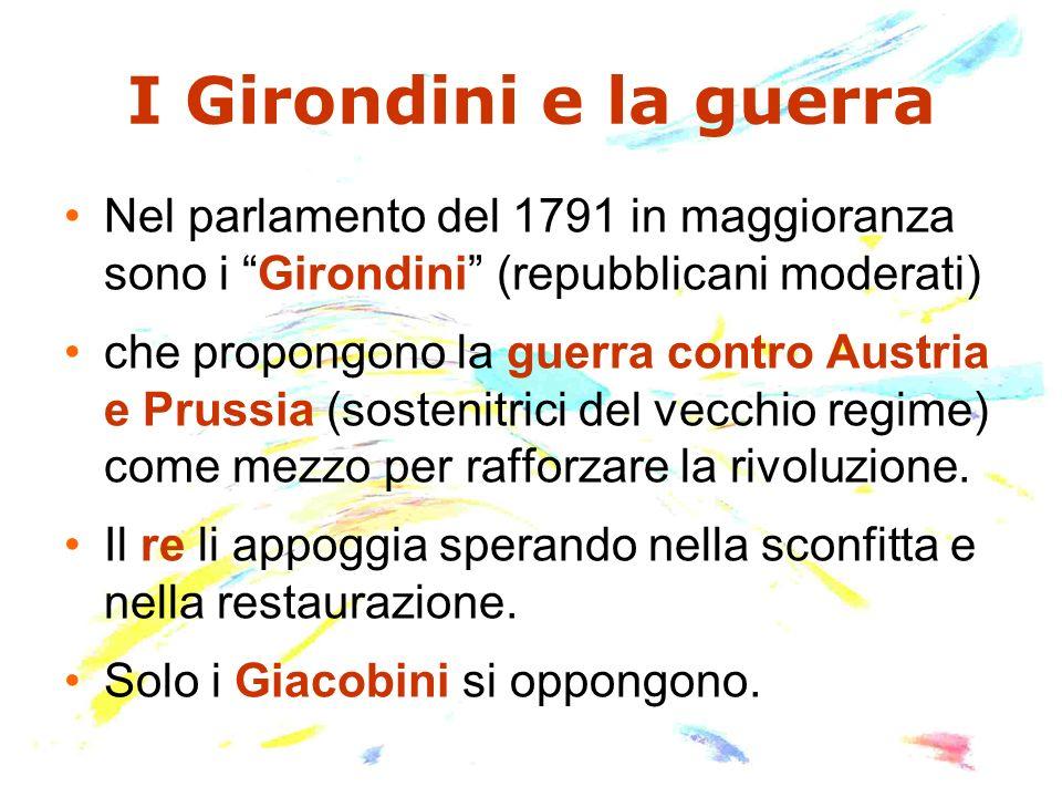 I Girondini e la guerra Nel parlamento del 1791 in maggioranza sono i Girondini (repubblicani moderati) che propongono la guerra contro Austria e Prus