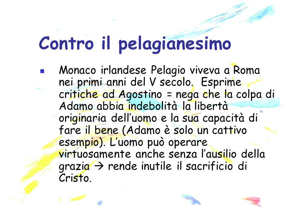 Monaco irlandese Pelagio viveva a Roma nei primi anni del V secolo. Esprime critiche ad Agostino = nega che la colpa di Adamo abbia indebolità la libe