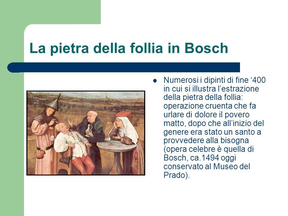 La pietra della follia in Bosch Numerosi i dipinti di fine 400 in cui si illustra lestrazione della pietra della follia: operazione cruenta che fa urlare di dolore il povero matto, dopo che allinizio del genere era stato un santo a provvedere alla bisogna (opera celebre è quella di Bosch, ca.1494 oggi conservato al Museo del Prado).