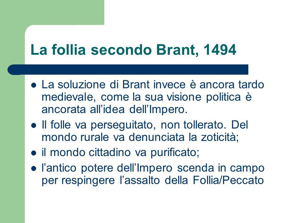 La follia secondo Brant, 1494 La soluzione di Brant invece è ancora tardo medievale, come la sua visione politica è ancorata allidea dellImpero.