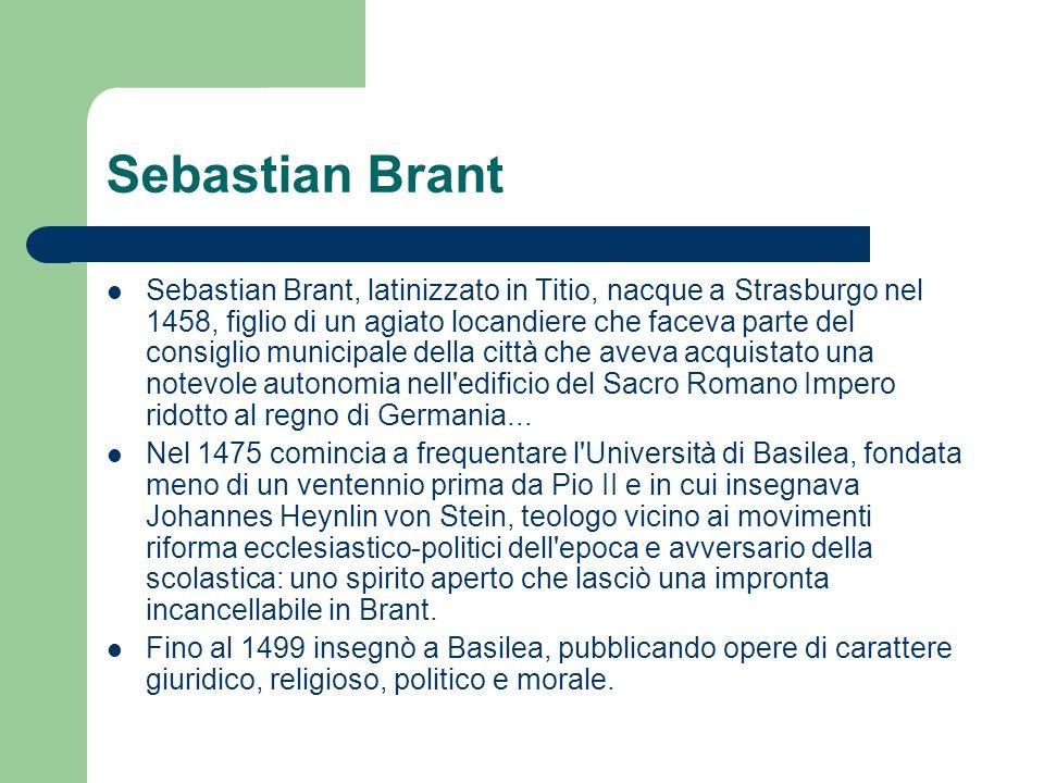 Sebastian Brant Sebastian Brant, latinizzato in Titio, nacque a Strasburgo nel 1458, figlio di un agiato locandiere che faceva parte del consiglio municipale della città che aveva acquistato una notevole autonomia nell edificio del Sacro Romano Impero ridotto al regno di Germania...