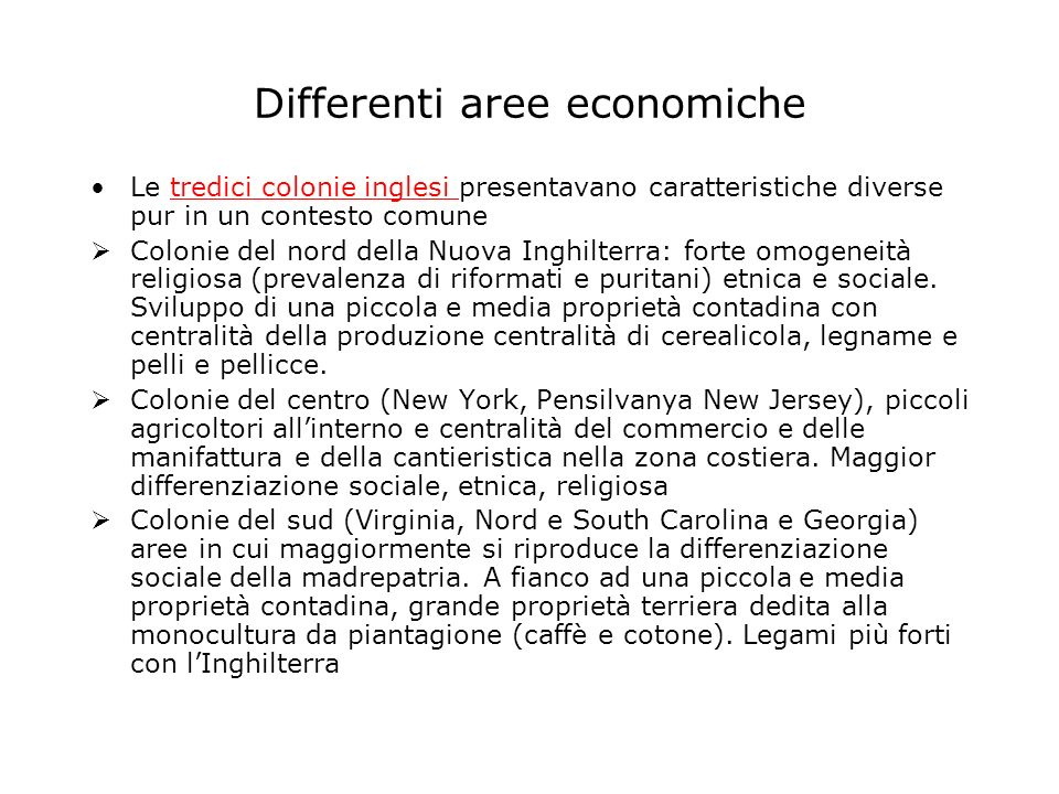 Differenti aree economiche Le tredici colonie inglesi presentavano caratteristiche diverse pur in un contesto comunetredici colonie inglesi Colonie del nord della Nuova Inghilterra: forte omogeneità religiosa (prevalenza di riformati e puritani) etnica e sociale.