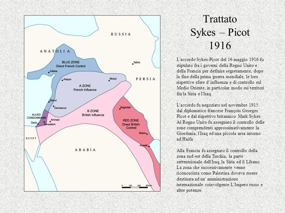 Trattato Sykes – Picot 1916 L'accordo Sykes-Picot del 16 maggio 1916 fu stipulato fra i governi della Regno Unito e della Francia per definire segreta
