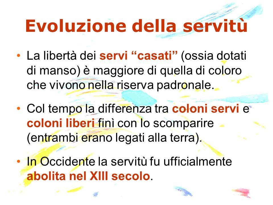 Evoluzione della servitù La libertà dei servi casati (ossia dotati di manso) è maggiore di quella di coloro che vivono nella riserva padronale. Col te