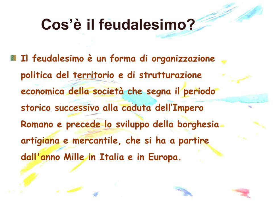 Cosè il feudalesimo? Il feudalesimo è un forma di organizzazione politica del territorio e di strutturazione economica della società che segna il peri