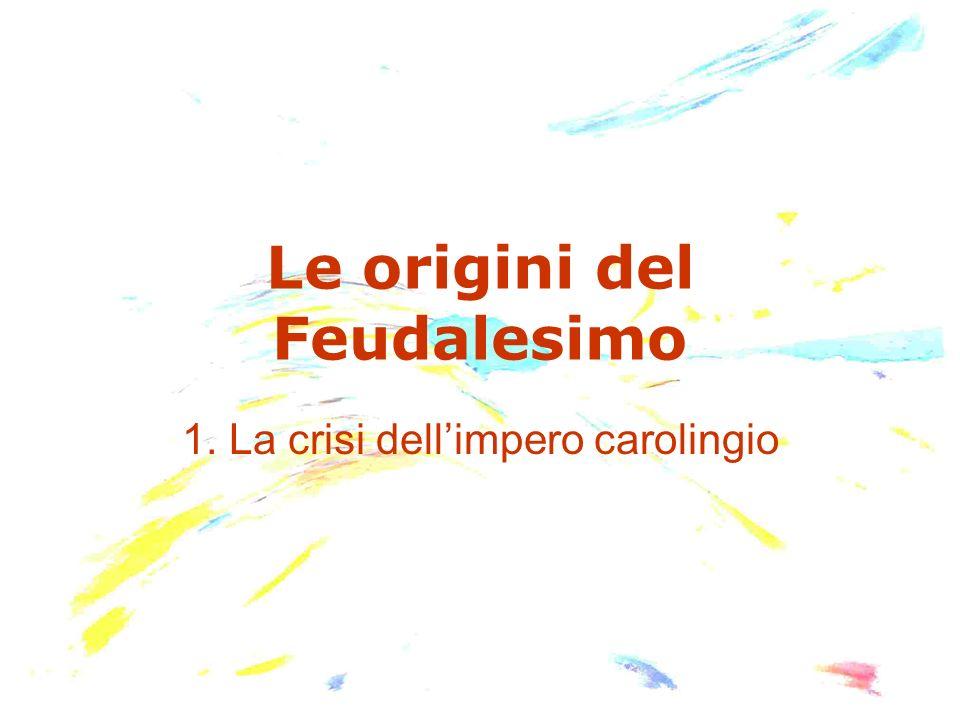 Le origini del Feudalesimo 1. La crisi dellimpero carolingio