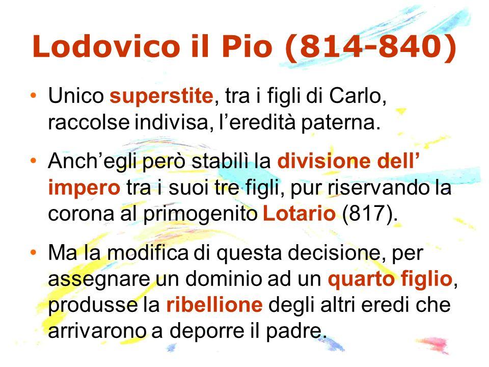 Lodovico il Pio (814-840) Unico superstite, tra i figli di Carlo, raccolse indivisa, leredità paterna. Anchegli però stabilì la divisione dell impero