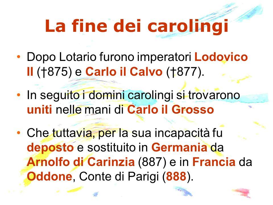 Gli ultimi carolingi Carlo Magno Imperatore (814) Pipino (810) Carlo (811) Ludovico il Pio Imperatore (840) Ermengarda Pipino (838) Lotario Imperatore (855) Ludovico Il Germanico Re di Germania (876) Carlo il Calvo Re di Francia Occ.