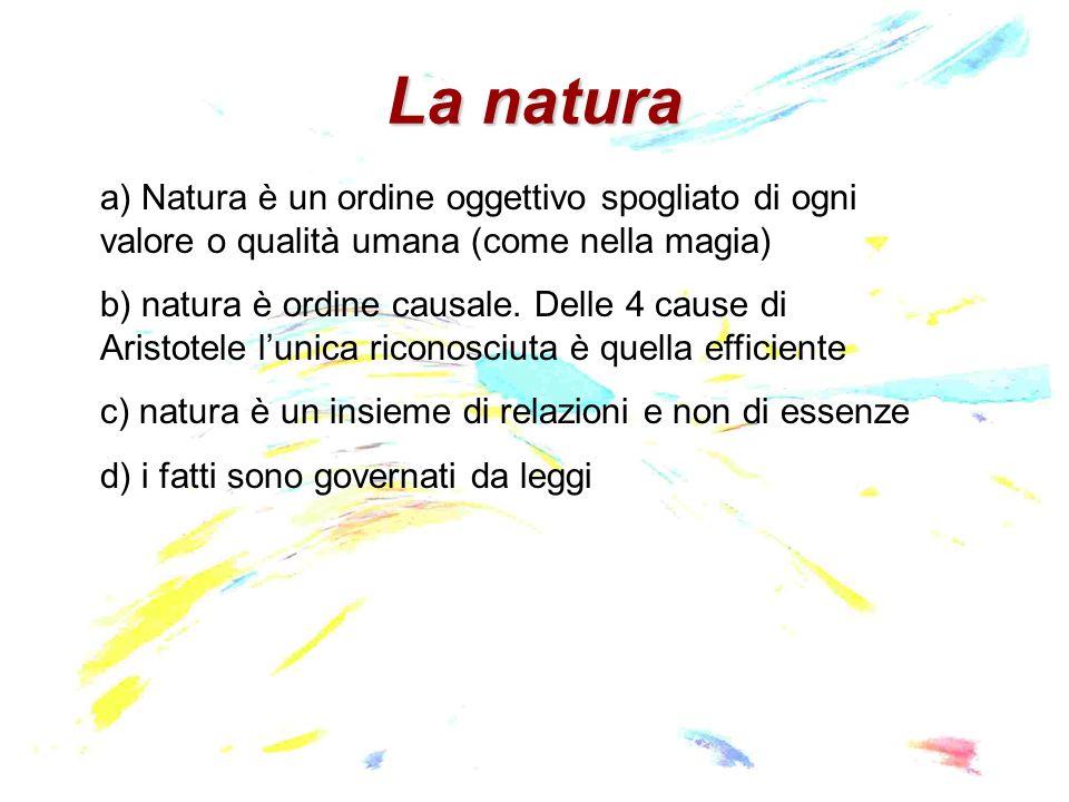 La natura a) Natura è un ordine oggettivo spogliato di ogni valore o qualità umana (come nella magia) b) natura è ordine causale.