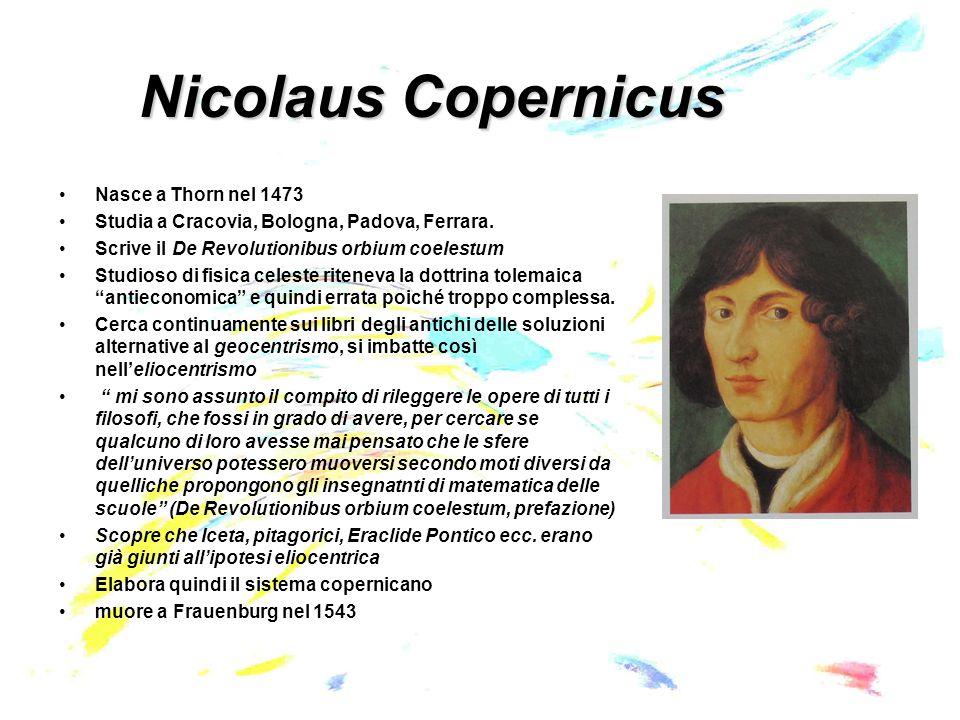Nicolaus Copernicus Nasce a Thorn nel 1473 Studia a Cracovia, Bologna, Padova, Ferrara.