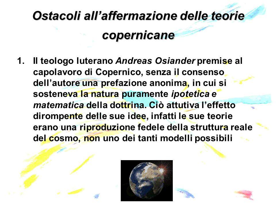 Ostacoli allaffermazione delle teorie copernicane 1.Il teologo luterano Andreas Osiander premise al capolavoro di Copernico, senza il consenso dellautore una prefazione anonima, in cui si sosteneva la natura puramente ipotetica e matematica della dottrina.