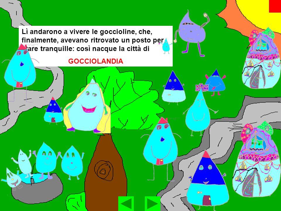 Lì andarono a vivere le goccioline, che, finalmente, avevano ritrovato un posto per stare tranquille: così nacque la città di GOCCIOLANDIA