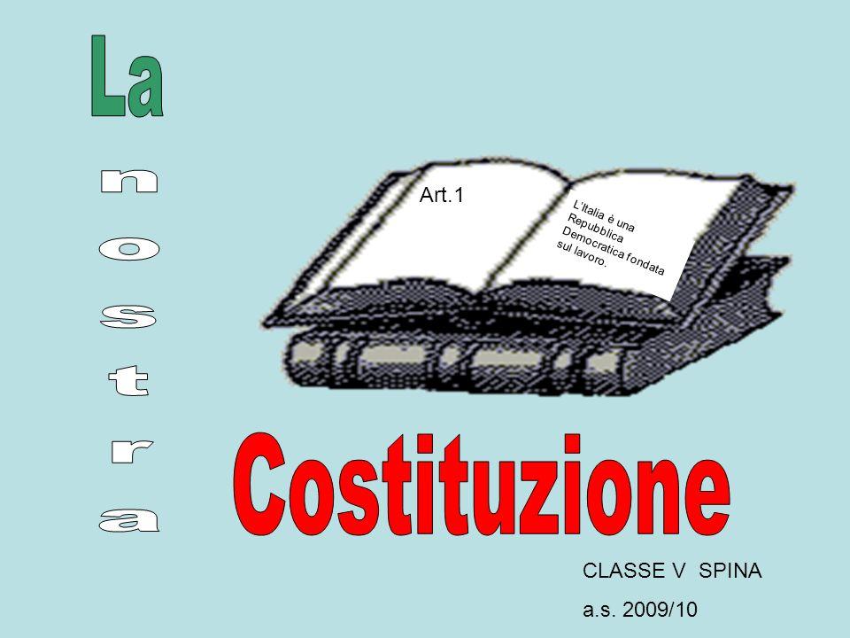 CLASSE V SPINA a.s. 2009/10 Art.1 LItalia è una Repubblica Democratica fondata sul lavoro.