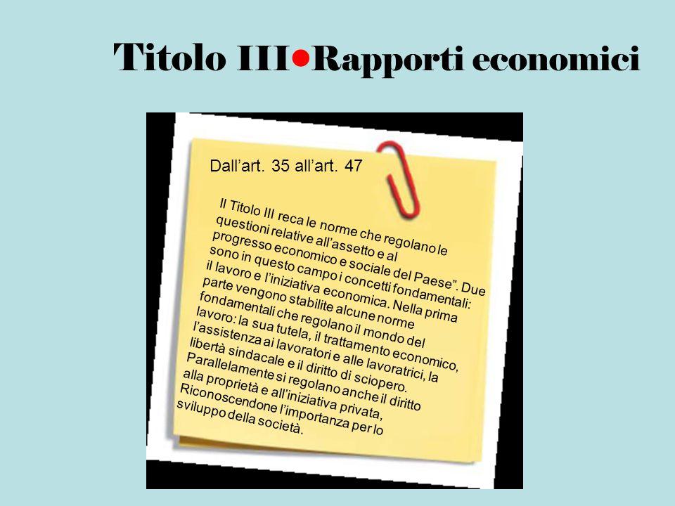 Titolo IIIRapporti economici Il Titolo III reca le norme che regolano le questioni relative allassetto e al progresso economico e sociale del Paese. D