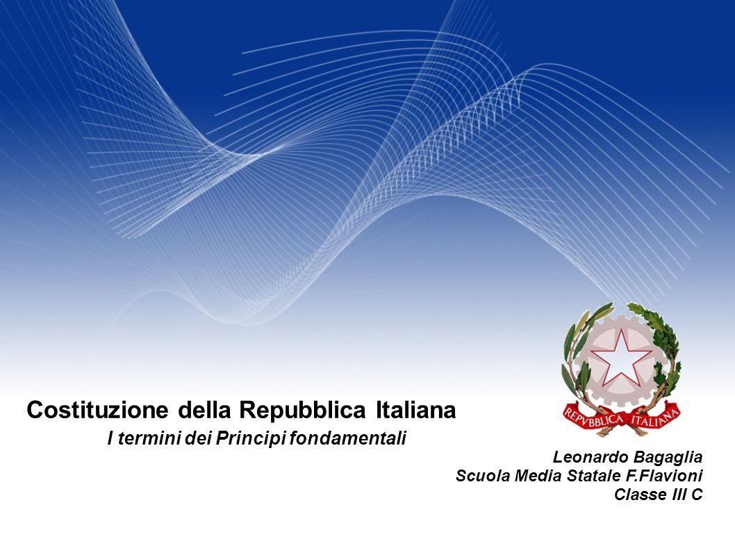 Leonardo Bagaglia Scuola Media Statale F.Flavioni Classe III C Costituzione della Repubblica Italiana I termini dei Principi fondamentali