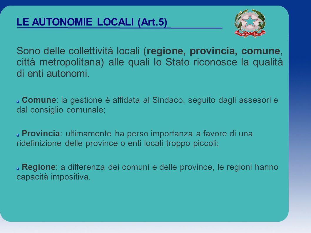 LE AUTONOMIE LOCALI (Art.5) Sono delle collettività locali (regione, provincia, comune, città metropolitana) alle quali lo Stato riconosce la qualità
